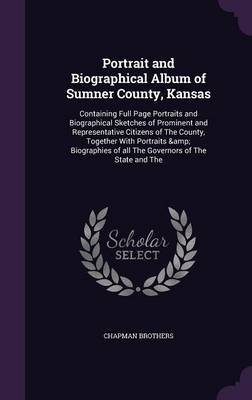 Portrait and Biographical Album of Sumner County, Kansas: Containing Full Page Portraits and Biographical Sketches of Prominent and Representative Citizens of the County, Together with Portraits & Biographies of All the Governors of the State and the (Hardback)
