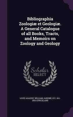 Bibliographia Zoologiae Et Geologiae. a General Catalogue of All Books, Tracts, and Memoirs on Zoology and Geology (Hardback)