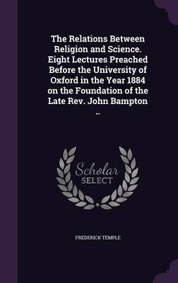 The Relations Between Religion and Science. Eight Lectures Preached Before the University of Oxford in the Year 1884 on the Foundation of the Late REV. John Bampton .. (Hardback)