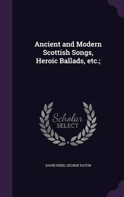 Ancient and Modern Scottish Songs, Heroic Ballads, Etc.; (Hardback)