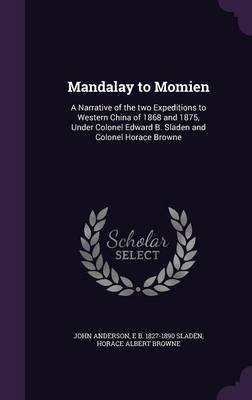 Mandalay to Momien: A Narrative of the Two Expeditions to Western China of 1868 and 1875, Under Colonel Edward B. Sladen and Colonel Horace Browne (Hardback)
