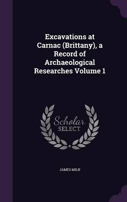 Excavations at Carnac (Brittany), a Record of Archaeological Researches Volume 1 (Hardback)