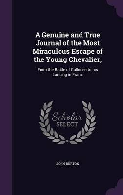 A Genuine and True Journal of the Most Miraculous Escape of the Young Chevalier,: From the Battle of Culloden to His Landing in Franc (Hardback)