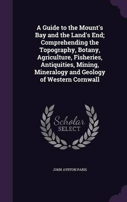 A Guide to the Mount's Bay and the Land's End; Comprehending the Topography, Botany, Agriculture, Fisheries, Antiquities, Mining, Mineralogy and Geology of Western Cornwall (Hardback)