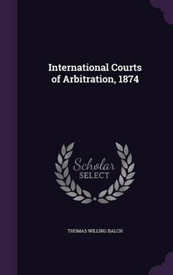 International Courts of Arbitration, 1874 (Hardback)