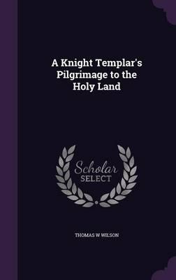 A Knight Templar's Pilgrimage to the Holy Land (Hardback)