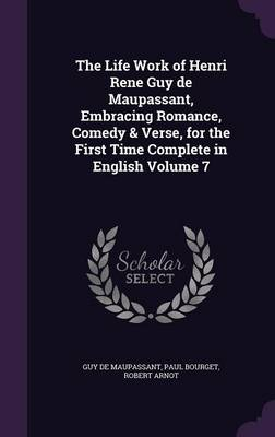 The Life Work of Henri Rene Guy de Maupassant, Embracing Romance, Comedy & Verse, for the First Time Complete in English Volume 7 (Hardback)