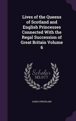 Lives of the Queens of Scotland and English Princesses Connected with the Regal Succession of Great Britain Volume 6 (Hardback)