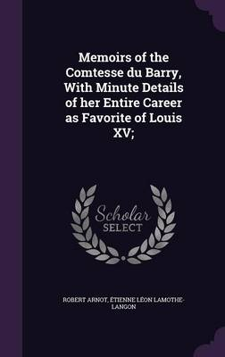 Memoirs of the Comtesse Du Barry, with Minute Details of Her Entire Career as Favorite of Louis XV; (Hardback)