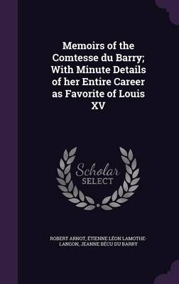 Memoirs of the Comtesse Du Barry; With Minute Details of Her Entire Career as Favorite of Louis XV (Hardback)