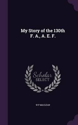 My Story of the 130th F. A., A. E. F. (Hardback)