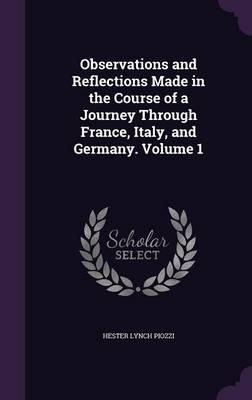 Observations and Reflections Made in the Course of a Journey Through France, Italy, and Germany. Volume 1 (Hardback)