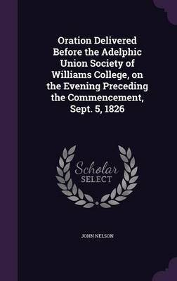 Oration Delivered Before the Adelphic Union Society of Williams College, on the Evening Preceding the Commencement, Sept. 5, 1826 (Hardback)