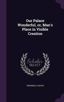Our Palace Wonderful, Or, Man's Place in Visible Creation (Hardback)