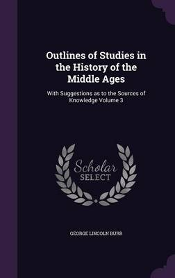 Outlines of Studies in the History of the Middle Ages: With Suggestions as to the Sources of Knowledge Volume 3 (Hardback)