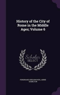 History of the City of Rome in the Middle Ages; Volume 6 (Hardback)