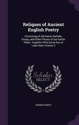 Reliques of Ancient English Poetry: Consisting of Old Heroic Ballads, Songs, and Other Pieces of Our Earlier Poets, Together with Some Few of Later Date Volume 3 (Hardback)