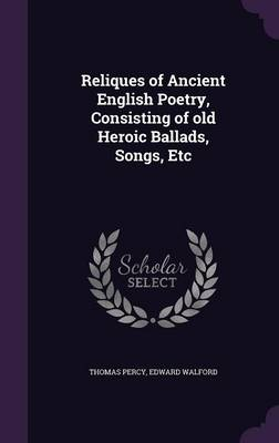 Reliques of Ancient English Poetry, Consisting of Old Heroic Ballads, Songs, Etc (Hardback)