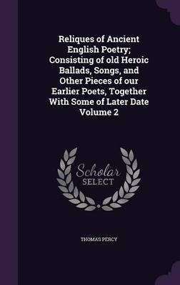 Reliques of Ancient English Poetry; Consisting of Old Heroic Ballads, Songs, and Other Pieces of Our Earlier Poets, Together with Some of Later Date Volume 2 (Hardback)