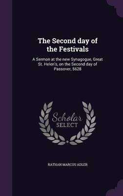 The Second Day of the Festivals: A Sermon at the New Synagogue, Great St. Helen's, on the Second Day of Passover, 5628 (Hardback)