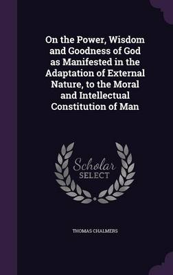 On the Power, Wisdom and Goodness of God as Manifested in the Adaptation of External Nature, to the Moral and Intellectual Constitution of Man (Hardback)
