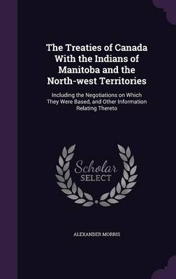 The Treaties of Canada with the Indians of Manitoba and the North-West Territories: Including the Negotiations on Which They Were Based, and Other Information Relating Thereto (Hardback)