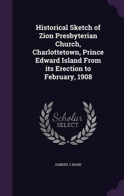 Historical Sketch of Zion Presbyterian Church, Charlottetown, Prince Edward Island from Its Erection to February, 1908 (Hardback)