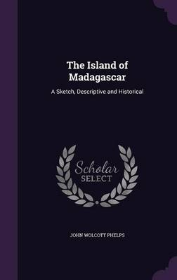 The Island of Madagascar: A Sketch, Descriptive and Historical (Hardback)