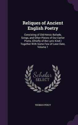 Reliques of Ancient English Poetry: Consisting of Old Heroic Ballads, Songs, and Other Pieces of Our Earlier Poets, (Chiefly of the Lyric Kind.) Together with Some Few of Later Date, Volume 1 (Hardback)