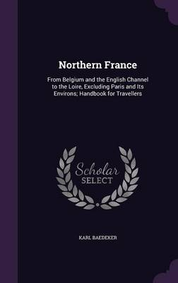 Northern France: From Belgium and the English Channel to the Loire, Excluding Paris and Its Environs; Handbook for Travellers (Hardback)