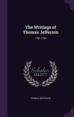 The Writings of Thomas Jefferson: 1781-1784 (Hardback)