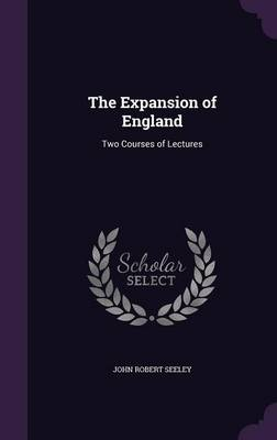 The Expansion of England: Two Courses of Lectures (Hardback)
