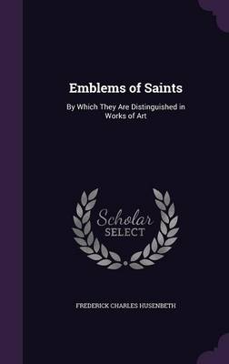 Emblems of Saints: By Which They Are Distinguished in Works of Art (Hardback)