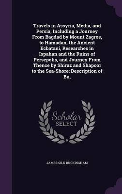 Travels in Assyria, Media, and Persia, Including a Journey from Bagdad by Mount Zagros, to Hamadan, the Ancient Ecbatani, Researches in Ispahan and the Ruins of Persepolis, and Journey from Thence by Shiraz and Shapoor to the Sea-Shore; Description of Bu, (Hardback)