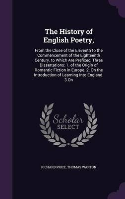 The History of English Poetry,: From the Close of the Eleventh to the Commencement of the Eighteenth Century. to Which Are Prefixed, Three Dissertations: 1. of the Origin of Romantic Fiction in Europe. 2. on the Introduction of Learning Into England. 3.on (Hardback)