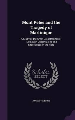 Mont Pelee and the Tragedy of Martinique: A Study of the Great Catastrophes of 1902, with Observations and Experiences in the Field (Hardback)
