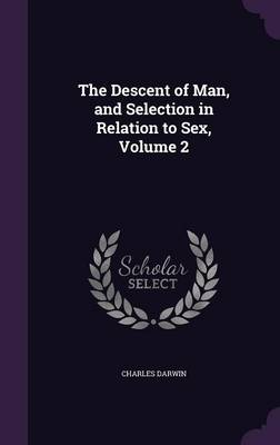 The Descent of Man, and Selection in Relation to Sex, Volume 2 (Hardback)