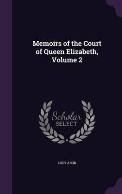 Memoirs of the Court of Queen Elizabeth, Volume 2 (Hardback)