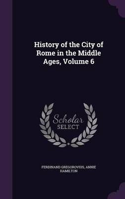 History of the City of Rome in the Middle Ages, Volume 6 (Hardback)