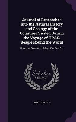Journal of Researches Into the Natural History and Geology of the Countries Visited During the Voyage of H.M.S. Beagle Round the World: Under the Command of Capt. Fitz Roy, R.N (Hardback)