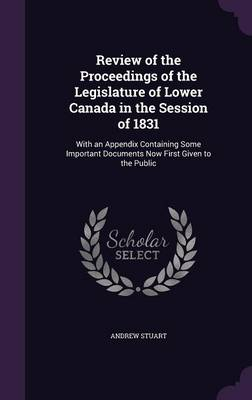 Review of the Proceedings of the Legislature of Lower Canada in the Session of 1831: With an Appendix Containing Some Important Documents Now First Given to the Public (Hardback)