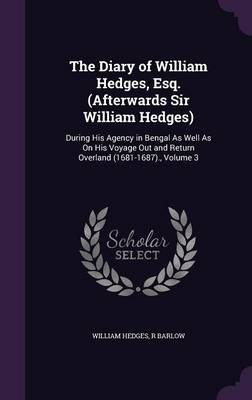 The Diary of William Hedges, Esq. (Afterwards Sir William Hedges): During His Agency in Bengal as Well as on His Voyage Out and Return Overland (1681-1687)., Volume 3 (Hardback)