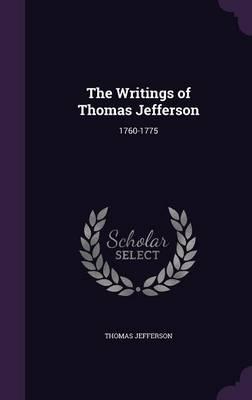 The Writings of Thomas Jefferson: 1760-1775 (Hardback)