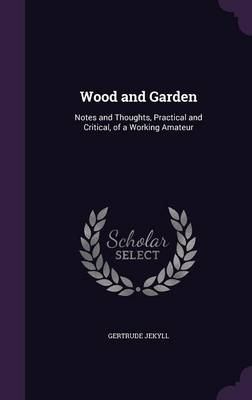 Wood and Garden: Notes and Thoughts, Practical and Critical, of a Working Amateur (Hardback)
