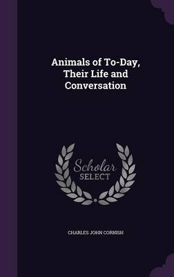 Animals of To-Day, Their Life and Conversation (Hardback)