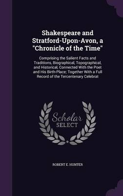 Shakespeare and Stratford-Upon-Avon, a Chronicle of the Time: Comprising the Salient Facts and Traditions, Biographical, Topographical, and Historical, Connected with the Poet and His Birth-Place; Together with a Full Record of the Tercentenary Celebrat (Hardback)