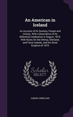 An American in Iceland: An Account of Its Scenery, People and History. with a Description of Its Millennial Celebration in August, 1874; With Notes on the Orkney, Shetland, and Faroe Islands, and the Great Eruption of 1875 (Hardback)