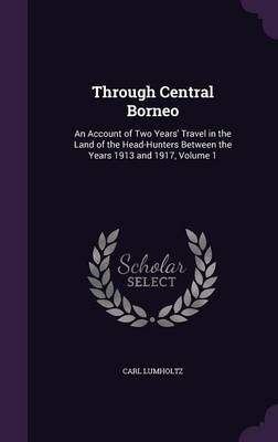 Through Central Borneo: An Account of Two Years' Travel in the Land of the Head-Hunters Between the Years 1913 and 1917, Volume 1 (Hardback)