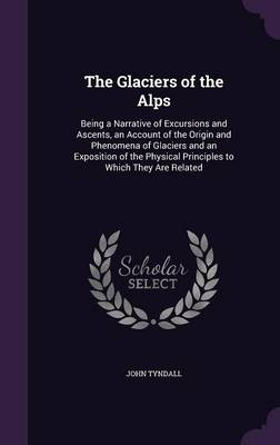 The Glaciers of the Alps: Being a Narrative of Excursions and Ascents, an Account of the Origin and Phenomena of Glaciers and an Exposition of the Physical Principles to Which They Are Related (Hardback)