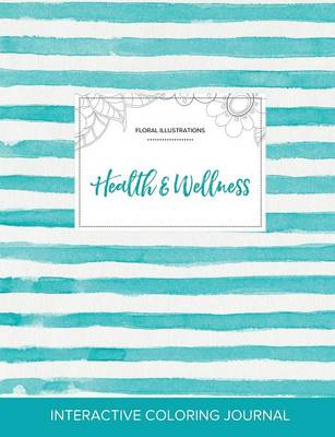 Adult Coloring Journal: Health & Wellness (Floral Illustrations, Turquoise Stripes) (Paperback)
